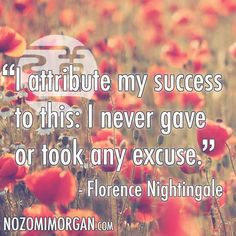 """""""I attribute my success to this: I never gave or took any excuse."""" -Florence Nightingale"""