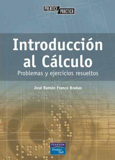 INTRODUCCIÓN AL CÁLCULO Problemas y ejercicios resueltos Autor: José Ramon Franco Brañas  Editorial: Pearson  Edición: 1 ISBN: 9788420536767 ISBN ebook: 9788483229620 Páginas: 320 Área: Ciencias y Salud Sección: Matemáticas