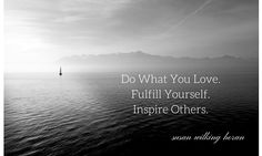 DO WHAT YOU LOVE. FULFILL YOURSELF. INSPIRE OTHERS. SUSAN WILKING HORAN