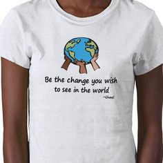 """""""Be the change you wish to see in the world."""" tee"""