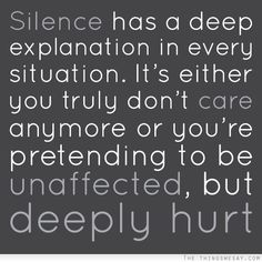Silence has a deep explanation in every situation it's either you truly don't care anymore or you're pretending to be unaffected but deeply hurt