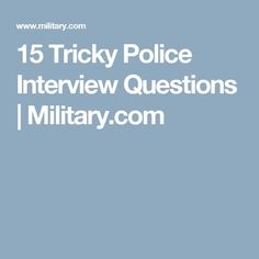 Interviews Are Tough; Police Interviews Are Tougher. Check Out These 15  Tricky Questions And How To Answer Them.