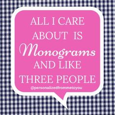 All I care about is MONOGRAMS and like three people!