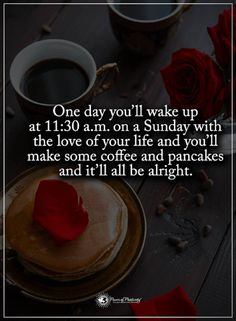 quotes One day you'll wake up at 11:30 an on a Sunday with the love of your life and you'll make some coffee and pancakes and it'll all be alright.