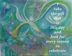 I take the gift that is this day and look for every reason to celebrate.