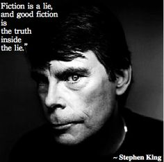 Fiction is a lie, and good fiction is the truth inside the lie. -Stephen King