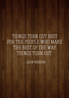 """""""Things turn out best for the people who make the best of the way things turn out."""" -John Wooden"""