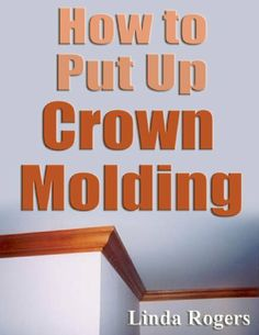 How to Put Up Crown Molding by Linda Rogers. $3.58. 16 pages