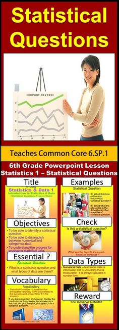 Sixth Grade Statistics 1 - Statistical Questions and Types of Data teaches students how to recognize and pose a statistical question. Students also learn the difference between numerical and categorical data. They also learn the 4 basic steps in presenting data: posing a statistical question, gathering the data, displaying the data, and answering the question they posed.   To see this product click Visit.