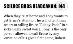"""Science Bros Headcanon #144 When theyre at home and Tony wants to get Bruces attention, he will often times resort to calling Bruce Robby-Pooh"""" in a sickeningly sweet voice. Tony is the only person allowed to call Bruce by any variation of his given first name, Robert."""
