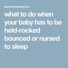 what to do when your baby has to be held-rocked bounced or nursed to sleep