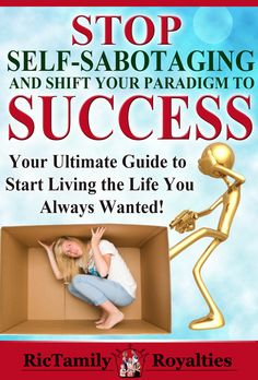 Self-sabotaging and shift your paradigm to success, your ultimate guide to start living the life you always wanted.