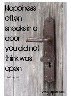Happiness often sneaks in a door you did not know was open.