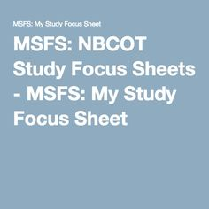 MSFS: NBCOT Study Focus Sheets - MSFS: My Study Focus Sheet