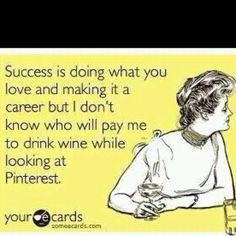 Success is doing what you love and making it a career, but I don't know who will pay me to drink wine while looking at Pinterest.