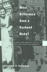 What Difference Does a Husband Make?: Women and Marital Status in Nazi and Postwar Germany ~ Elizabeth D. Heineman ~ University of California Press ~ 1999