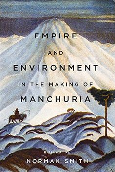 Norman Smith, ed., Empire and Environment in the Making of Manchuria (Vancouver: UBC Press, 2017).