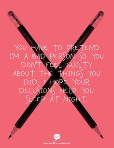 You have to pretend I'm a bad person so you don't feel guilty about the things you did.  I hope your delusions help you sleep at night.
