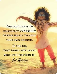You don't have to disrespect and insult others simply to hold your own ground. If you do, that shows how shaky your own position is.