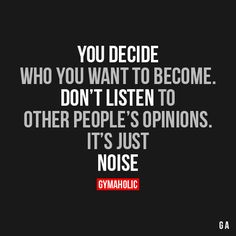 You Decide Who You Want To BecomeDon't listen to other people's opinions.It's just noise!http://www.gymaholic.co