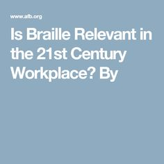 Is Braille Relevant in the 21st Century Workplace?  By