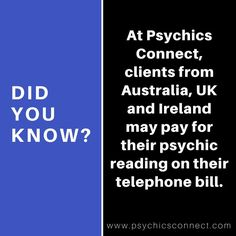 Did you know? At Psychics Connect, clients from Australia, United Kingdom and Ireland may pay their #psychic reading on their telephone bill.   AUSTRALIA: Call 1900 999 215. Calls charged at $3.96 per minute. Access Positive. Higher for mobiles.   UK: Call 0906 638 2449. Calls recorded and charged at £1.53 per minute + network charges, Age 18+   IRELAND: Call 1580 444 855. Calls recorded and charged at €2.44 per minute + network charges, Age 18+
