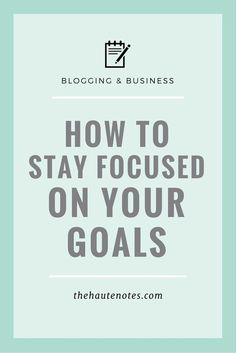 How to Stay Focused on Your Goals | The Haute Notes