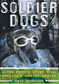 In her new book, Soldier Dogs: The Untold Story of America's Canine Heroes (Dutton Penguin), Maria Goodavage opens up a whole new world for dog lovers in her intrepidly reported, richly illustrated, heartwarming account of the dogs who play an increasingly vital role in our military efforts.