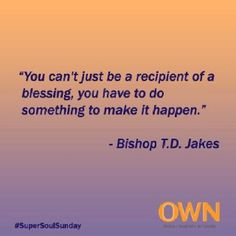 you can't just be a recipient of a blessing, you have to do something to make it happen Own Quotes, True Quotes, Words Quotes, Best Quotes, Uplifting Thoughts, Uplifting Words, Td Jakes Quotes, Super Soul Sunday, Words Of Hope