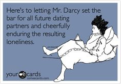 Here's to letting Mr. Darcy set the bar for all future dating partners and cheerfully enduring the resulting loneliness.
