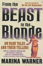 From the Beast to the Blonde: On Fairy Tales and Their Tellers by Marina Warner
