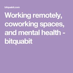 Working remotely, coworking spaces, and mental health - bitquabit
