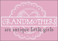 Grandmothers are antique little girls.