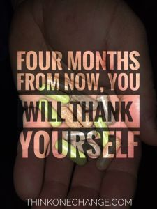 Four months from now, you will thank yourself.  ThinkOneChange.com