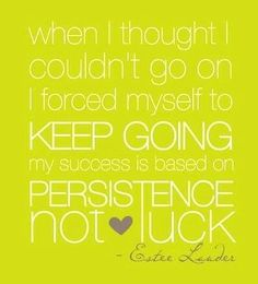 Be persistant. Keep going.