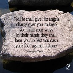 For He shall give His angels charge over you, to keep you in all your ways. In their hands they shall bear you up, lest you dash your foot against a stone. - Psalm 91:11-12 NKJV Bible