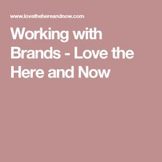 Working with Brands - Love the Here and Now