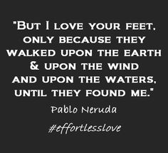 """""""But I love your feet, only because they walked upon the earth & upon the wind and upon the waters, until they found me."""" Neruda"""