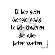 Ik heb geen Google nodig #kinderen #lol #humor #Nederlands #spreuk #quote #tekst