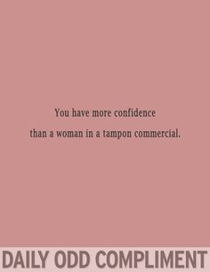 you have more confidence than a woman in a tampon commercial