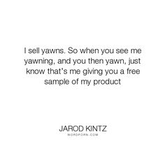 """Jarod Kintz - """"I sell yawns. So when you see me yawning, and you then yawn, just know that�s me..."""". humor, sales, salesman, sell, selling, free-sample, product, yawns"""