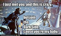 """""""I just met you, and this is crazy, but join the Dark Side, 'cause you're my baby."""""""