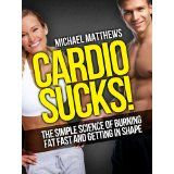 CARDIO SUCKS! The Simple Science of Burning Fat Fast and Getting In Shape (The Build Healthy Muscle Series) (Kindle Edition)By Michael Matthews