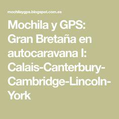 Mochila y GPS: Gran Bretaña en autocaravana I: Calais-Canterbury-Cambridge-Lincoln-York