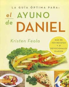 La guia optima para el ayuno de Daniel/Ultimate Guide to the Daniel Fast: Mas De 100 Recetas Y 21 Devocionales Di...