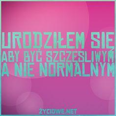 urodziłem się aby być szczęsliwym a nie normalnym