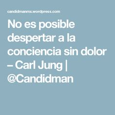 No es posible despertar a la conciencia sin dolor – Carl Jung | @Candidman