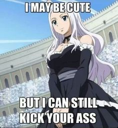 It's true, she kicked my sorry ass when I was a member of Sabertooth. She and Laxus are the only people who scare me but I still respect them.