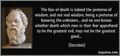 The fear of death is indeed the pretense of wisdom, and not real wisdom, being a pretense of knowing the unknown... and no one knows whether death which men in their fear apprehend to be the greatest evil, may not be the greatest good... (Socrates) #quotes #quote #quotations #Socrates