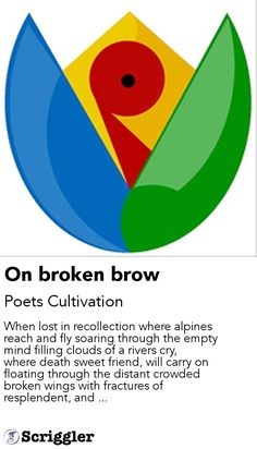 On broken brow by Poets Cultivation https://scriggler.com/detailPost/story/115537 When lost in recollection where alpines reach and fly soaring through the empty mind filling clouds of a rivers cry, where death sweet friend, will carry on floating through the distant crowded broken wings with fractures of resplendent, and ...